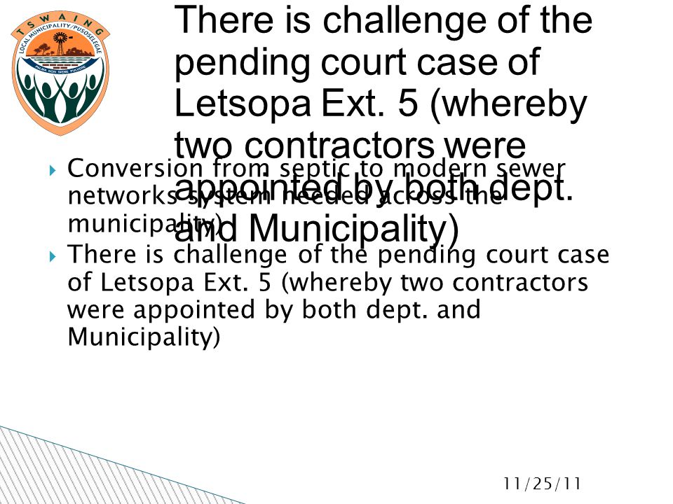 11/25/11  Conversion from septic to modern sewer networks system needed across the municipality)  There is challenge of the pending court case of Letsopa Ext.