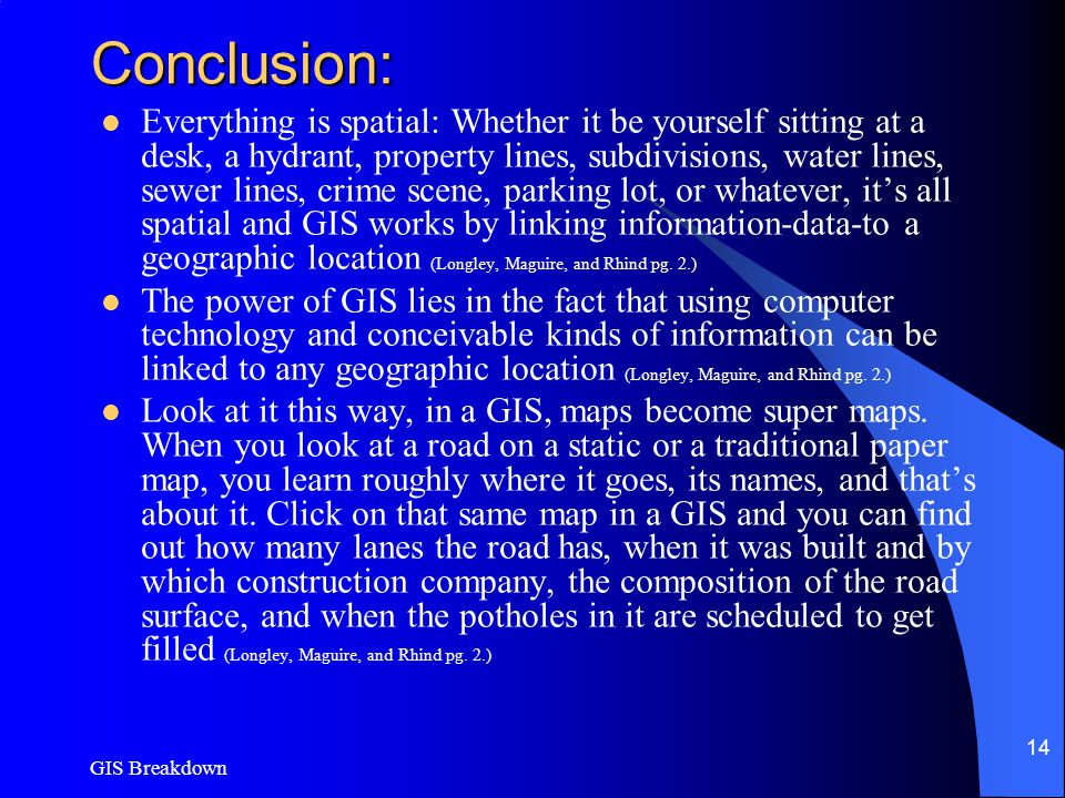 GIS Breakdown 14 Conclusion: Everything is spatial: Whether it be yourself sitting at a desk, a hydrant, property lines, subdivisions, water lines, sewer lines, crime scene, parking lot, or whatever, it's all spatial and GIS works by linking information-data-to a geographic location (Longley, Maguire, and Rhind pg.