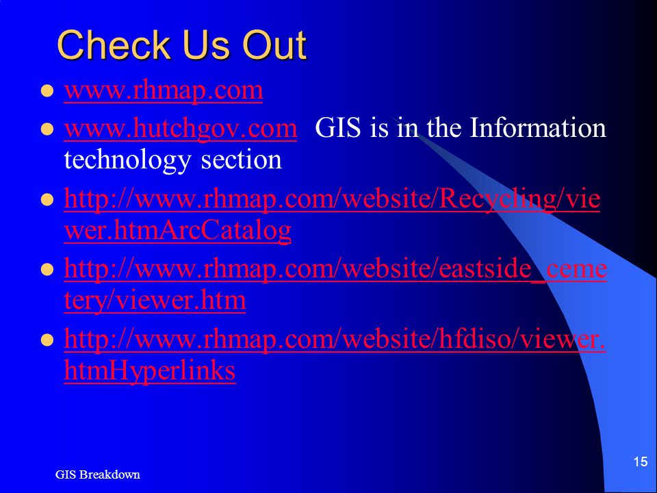 GIS Breakdown 15 Check Us Out www.rhmap.com www.hutchgov.com GIS is in the Information technology section www.hutchgov.com http://www.rhmap.com/website/Recycling/vie wer.htmArcCatalog http://www.rhmap.com/website/Recycling/vie wer.htmArcCatalog http://www.rhmap.com/website/eastside_ceme tery/viewer.htm http://www.rhmap.com/website/eastside_ceme tery/viewer.htm http://www.rhmap.com/website/hfdiso/viewer.