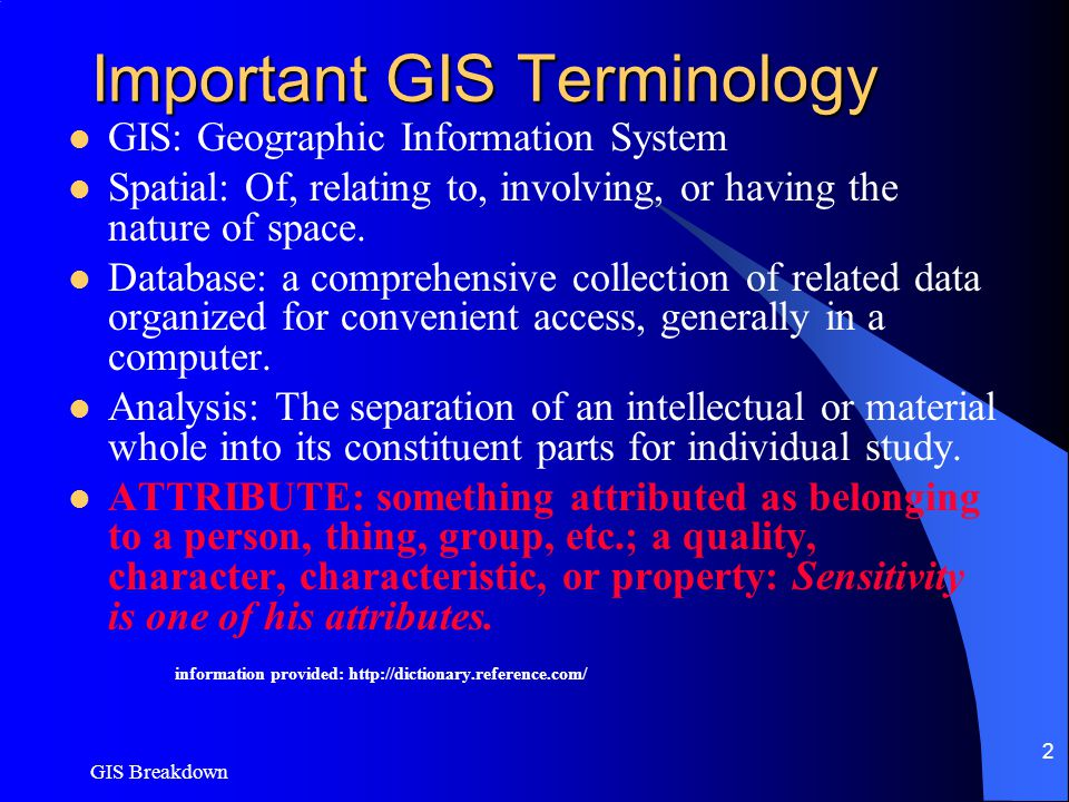 GIS Breakdown 2 Important GIS Terminology GIS: Geographic Information System Spatial: Of, relating to, involving, or having the nature of space.