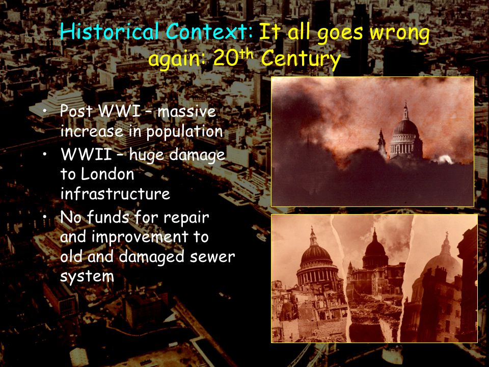 Historical Context: It all goes wrong again: 20 th Century Post WWI – massive increase in population WWII – huge damage to London infrastructure No funds for repair and improvement to old and damaged sewer system