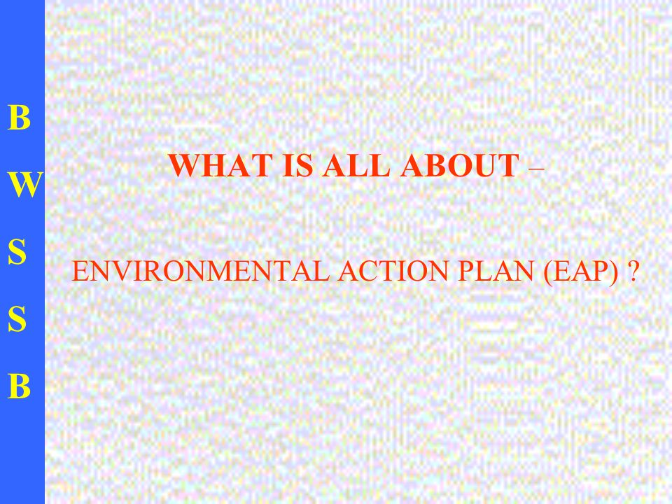 BWSSBBWSSB WHAT IS ALL ABOUT – ENVIRONMENTAL ACTION PLAN (EAP) ?