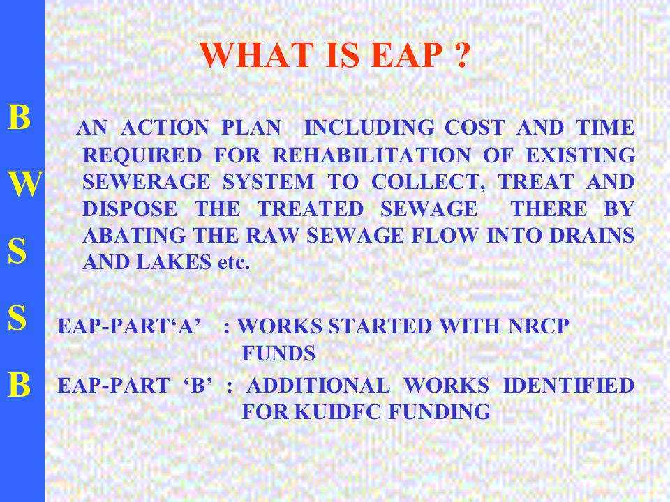 BWSSBBWSSB NECESSITY FOR EAP-PART B TO ACHIEVE THE OVER ALL GOAL OF ZERO DISCHARGE INTO DRAINS IT IS VERY MUCH REQUIRED TO CARRY OUT THE WORKS IDENTIFIED IN ALL MINOR VALLEYS AND FEW ADDITIONAL WORKS IDENTIFIED THERAFTER IN MAJOR VALLEYS.