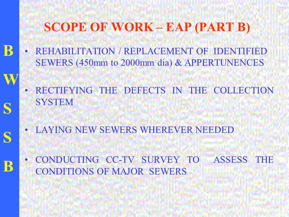 BWSSBBWSSB SCOPE OF WORK – EAP (PART B) REHABILITATION / REPLACEMENT OF IDENTIFIED SEWERS (450mm to 2000mm dia) & APPERTUNENCES RECTIFYING THE DEFECTS IN THE COLLECTION SYSTEM LAYING NEW SEWERS WHEREVER NEEDED CONDUCTING CC-TV SURVEY TO ASSESS THE CONDITIONS OF MAJOR SEWERS