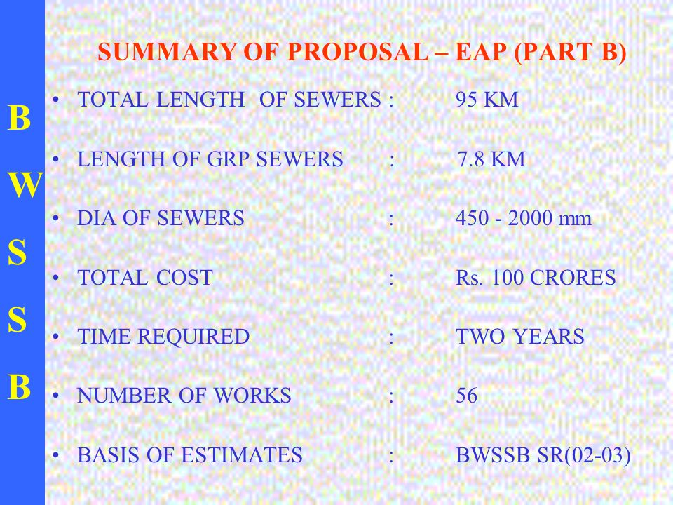 BWSSBBWSSB SUMMARY OF PROPOSAL – EAP (PART B) TOTAL LENGTH OF SEWERS: 95 KM LENGTH OF GRP SEWERS : 7.8 KM DIA OF SEWERS : 450 - 2000 mm TOTAL COST : R