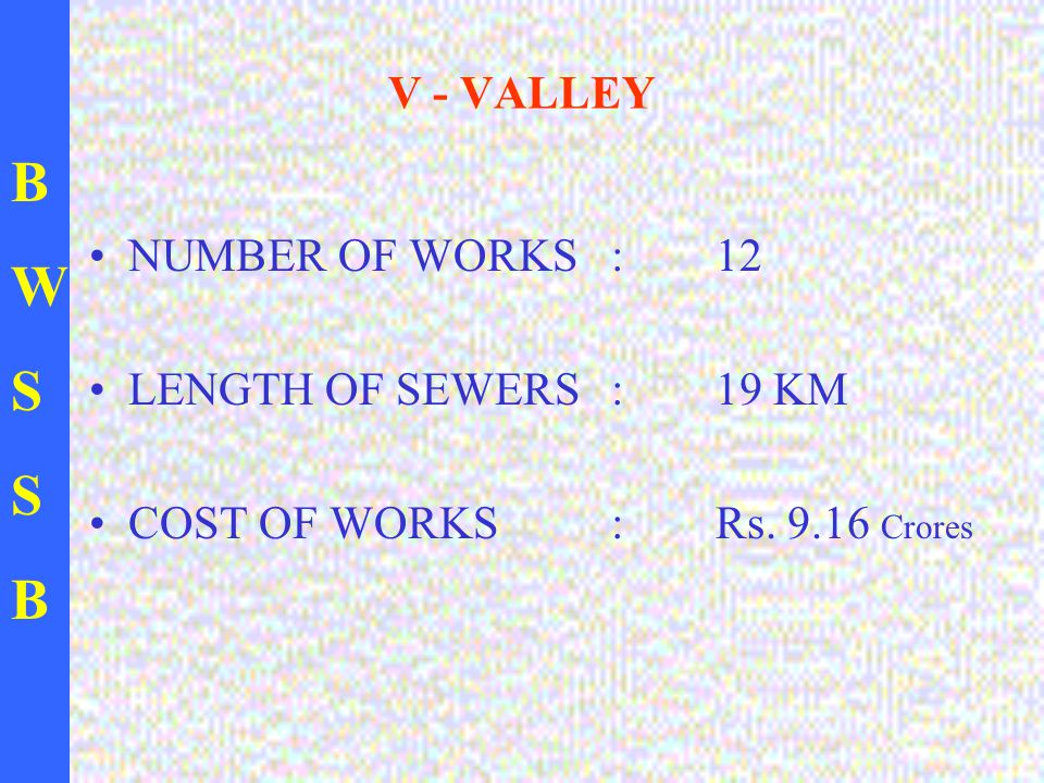 BWSSBBWSSB V - VALLEY NUMBER OF WORKS : 12 LENGTH OF SEWERS : 19 KM COST OF WORKS : Rs. 9.16 Crores
