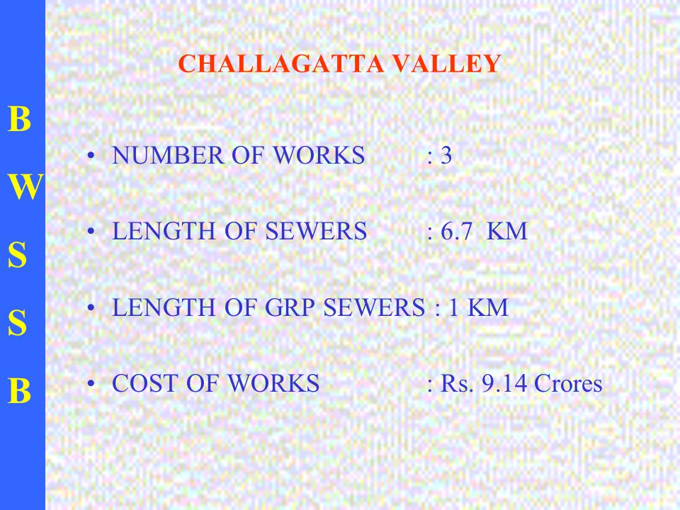 BWSSBBWSSB CHALLAGATTA VALLEY NUMBER OF WORKS: 3 LENGTH OF SEWERS : 6.7 KM LENGTH OF GRP SEWERS : 1 KM COST OF WORKS : Rs.
