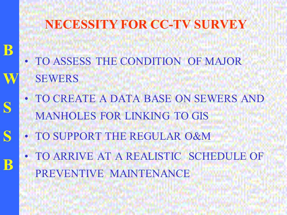 BWSSBBWSSB NECESSITY FOR CC-TV SURVEY TO ASSESS THE CONDITION OF MAJOR SEWERS TO CREATE A DATA BASE ON SEWERS AND MANHOLES FOR LINKING TO GIS TO SUPPORT THE REGULAR O&M TO ARRIVE AT A REALISTIC SCHEDULE OF PREVENTIVE MAINTENANCE