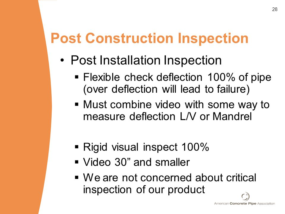 28 Post Construction Inspection Post Installation Inspection  Flexible check deflection 100% of pipe (over deflection will lead to failure)  Must combine video with some way to measure deflection L/V or Mandrel  Rigid visual inspect 100%  Video 30 and smaller  We are not concerned about critical inspection of our product