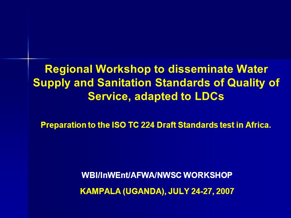 Regional Workshop to disseminate Water Supply and Sanitation Standards of Quality of Service, adapted to LDCs Preparation to the ISO TC 224 Draft Standards test in Africa.