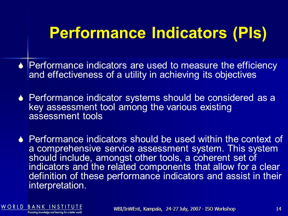 WBI/InWEnt, Kampala, 24-27 July, 2007 - ISO Workshop14 Performance Indicators (PIs)  Performance indicators are used to measure the efficiency and effectiveness of a utility in achieving its objectives  Performance indicator systems should be considered as a key assessment tool among the various existing assessment tools  Performance indicators should be used within the context of a comprehensive service assessment system.