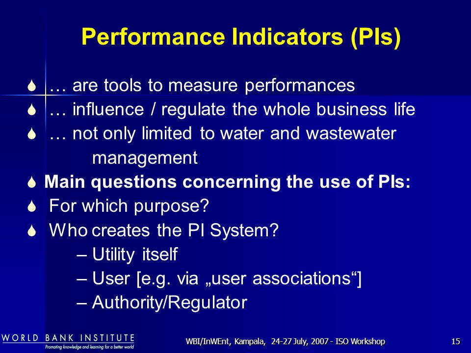WBI/InWEnt, Kampala, 24-27 July, 2007 - ISO Workshop15 Performance Indicators (PIs)  … are tools to measure performances  … influence / regulate the whole business life  … not only limited to water and wastewater management  Main questions concerning the use of PIs:  For which purpose.