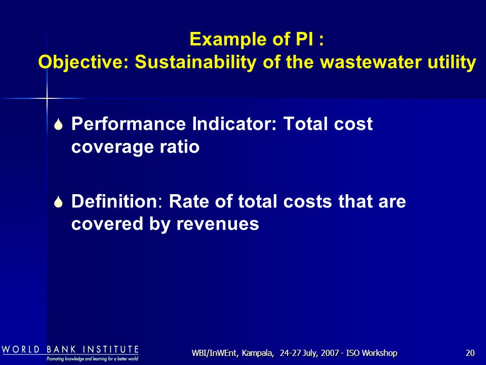 WBI/InWEnt, Kampala, 24-27 July, 2007 - ISO Workshop20 Example of PI : Objective: Sustainability of the wastewater utility  Performance Indicator: Total cost coverage ratio  Definition: Rate of total costs that are covered by revenues
