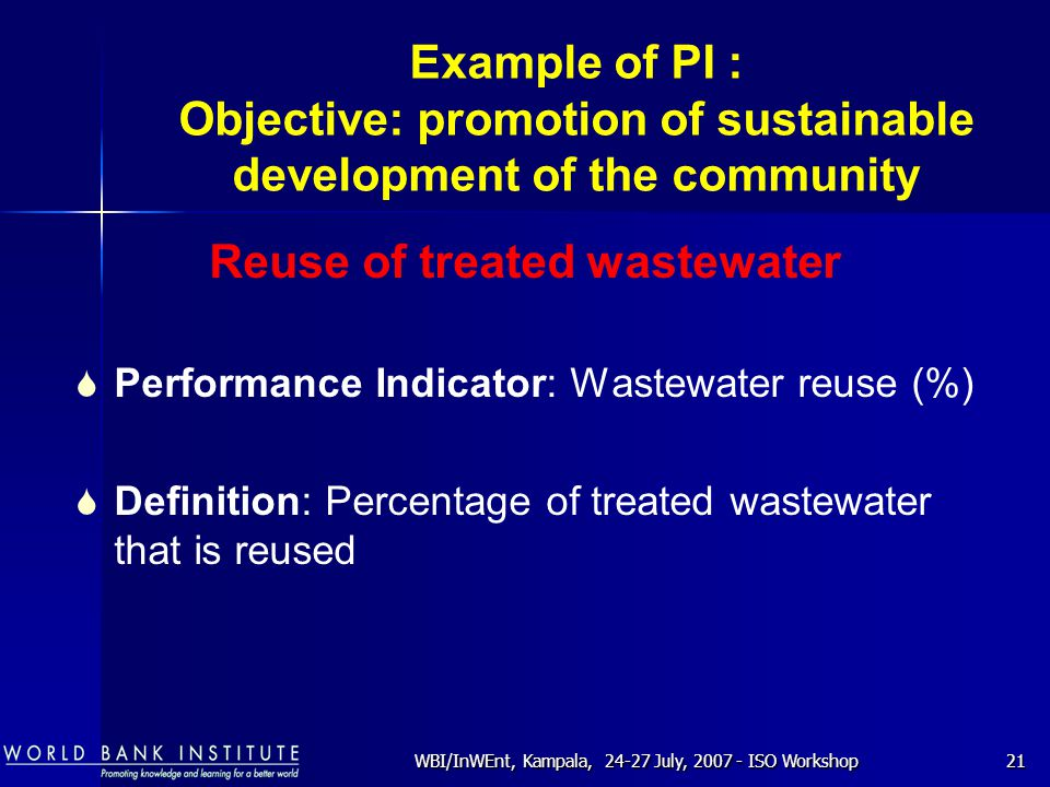 WBI/InWEnt, Kampala, 24-27 July, 2007 - ISO Workshop21 Example of PI : Objective: promotion of sustainable development of the community Reuse of treated wastewater  Performance Indicator: Wastewater reuse (%)  Definition: Percentage of treated wastewater that is reused