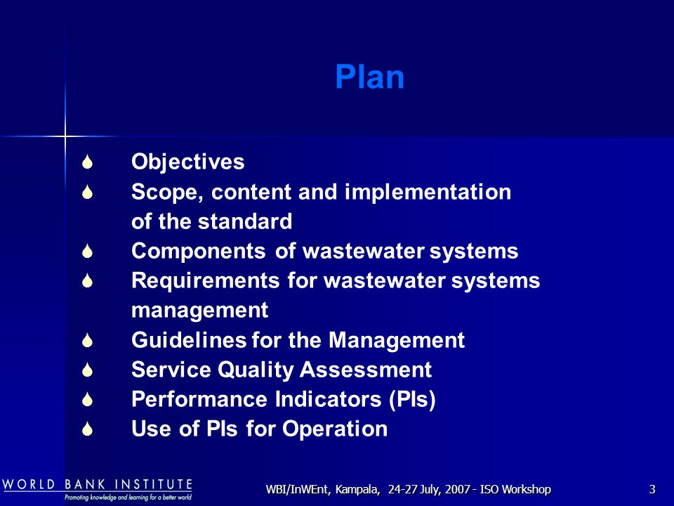 WBI/InWEnt, Kampala, 24-27 July, 2007 - ISO Workshop3 Plan  Objectives  Scope, content and implementation of the standard  Components of wastewater systems  Requirements for wastewater systems management  Guidelines for the Management  Service Quality Assessment  Performance Indicators (PIs)  Use of PIs for Operation