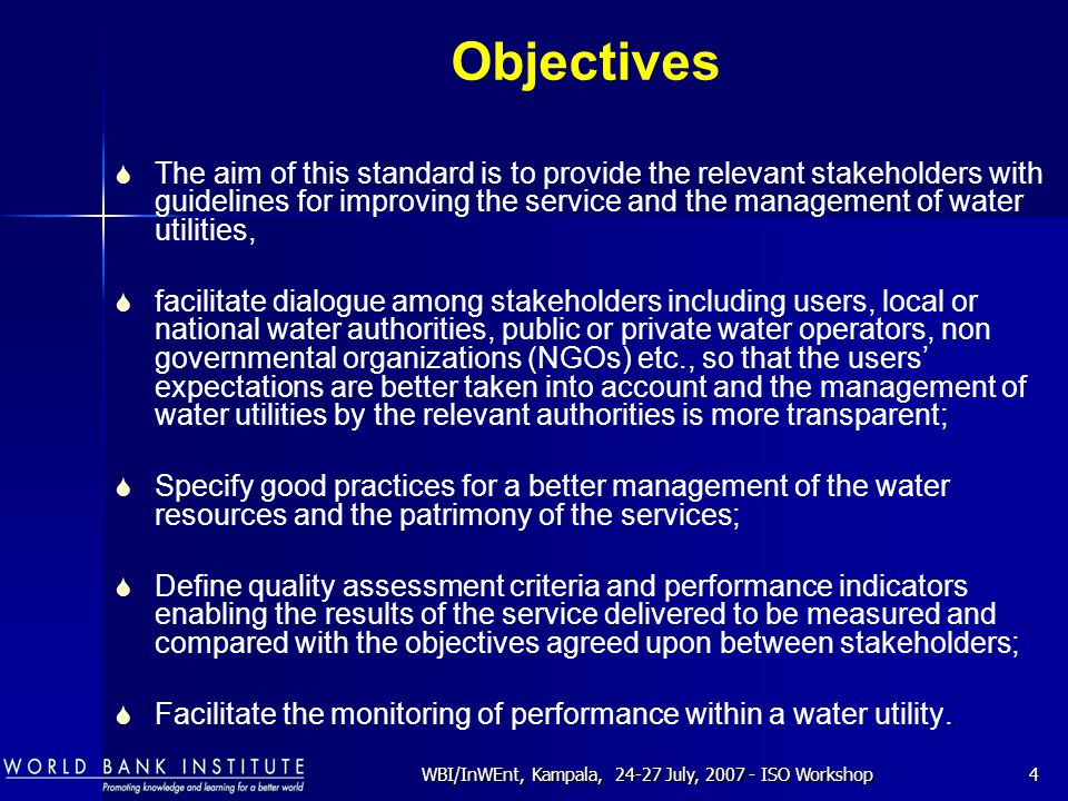 WBI/InWEnt, Kampala, 24-27 July, 2007 - ISO Workshop4 Objectives  The aim of this standard is to provide the relevant stakeholders with guidelines for improving the service and the management of water utilities,  facilitate dialogue among stakeholders including users, local or national water authorities, public or private water operators, non governmental organizations (NGOs) etc., so that the users' expectations are better taken into account and the management of water utilities by the relevant authorities is more transparent;  Specify good practices for a better management of the water resources and the patrimony of the services;  Define quality assessment criteria and performance indicators enabling the results of the service delivered to be measured and compared with the objectives agreed upon between stakeholders;  Facilitate the monitoring of performance within a water utility.
