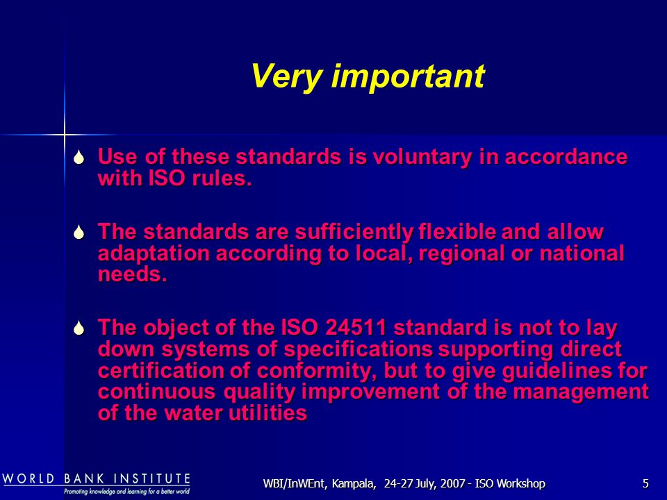 WBI/InWEnt, Kampala, 24-27 July, 2007 - ISO Workshop5 Very important  Use of these standards is voluntary in accordance with ISO rules.  The standar