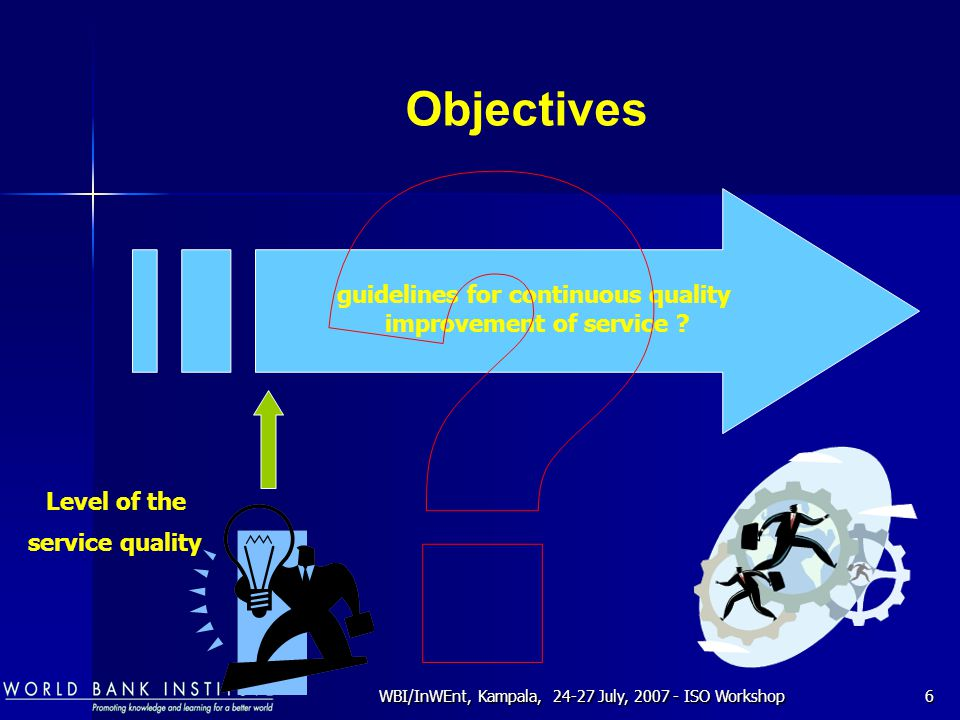 WBI/InWEnt, Kampala, 24-27 July, 2007 - ISO Workshop6 guidelines for continuous quality improvement of service ? Objectives Level of the service quali