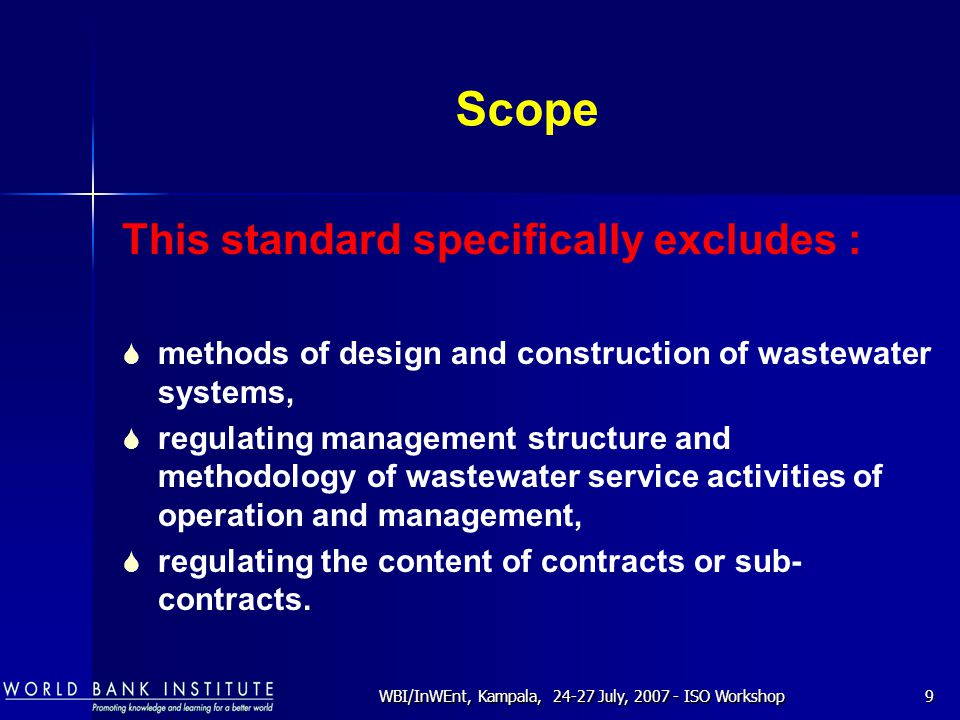 WBI/InWEnt, Kampala, 24-27 July, 2007 - ISO Workshop9 Scope This standard specifically excludes :  methods of design and construction of wastewater s