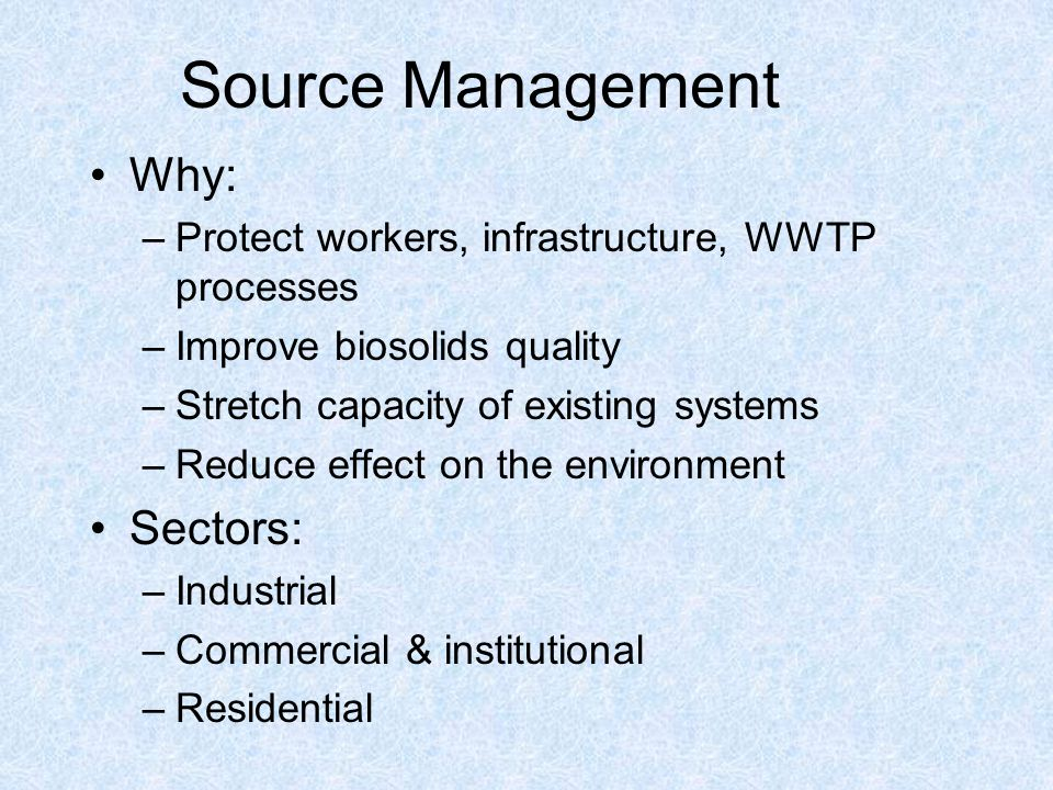 Source Management Why: –Protect workers, infrastructure, WWTP processes –Improve biosolids quality –Stretch capacity of existing systems –Reduce effect on the environment Sectors: –Industrial –Commercial & institutional –Residential
