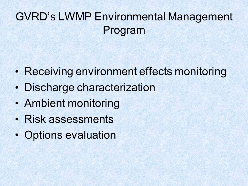 GVRD's LWMP Environmental Management Program Receiving environment effects monitoring Discharge characterization Ambient monitoring Risk assessments Options evaluation