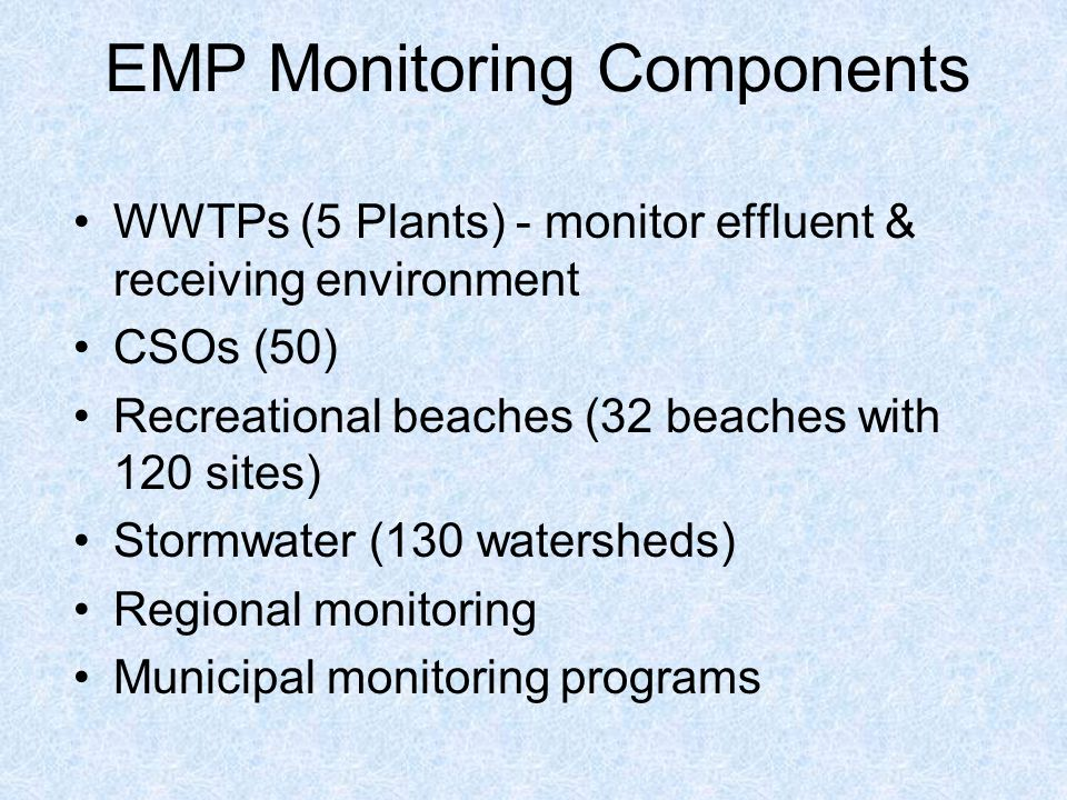EMP Monitoring Components WWTPs (5 Plants) - monitor effluent & receiving environment CSOs (50) Recreational beaches (32 beaches with 120 sites) Stormwater (130 watersheds) Regional monitoring Municipal monitoring programs