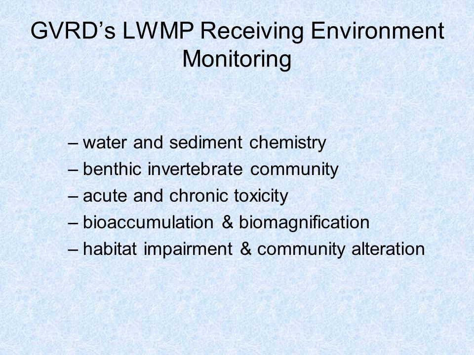 GVRD's LWMP Receiving Environment Monitoring –water and sediment chemistry –benthic invertebrate community –acute and chronic toxicity –bioaccumulation & biomagnification –habitat impairment & community alteration