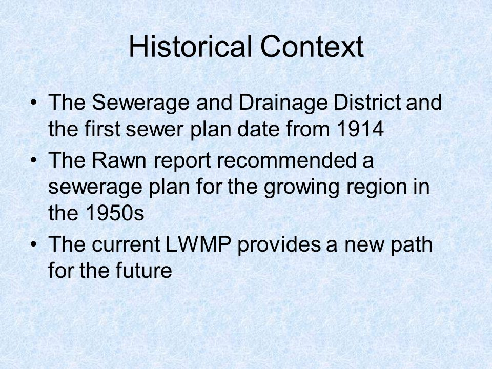 Historical Context The Sewerage and Drainage District and the first sewer plan date from 1914 The Rawn report recommended a sewerage plan for the growing region in the 1950s The current LWMP provides a new path for the future