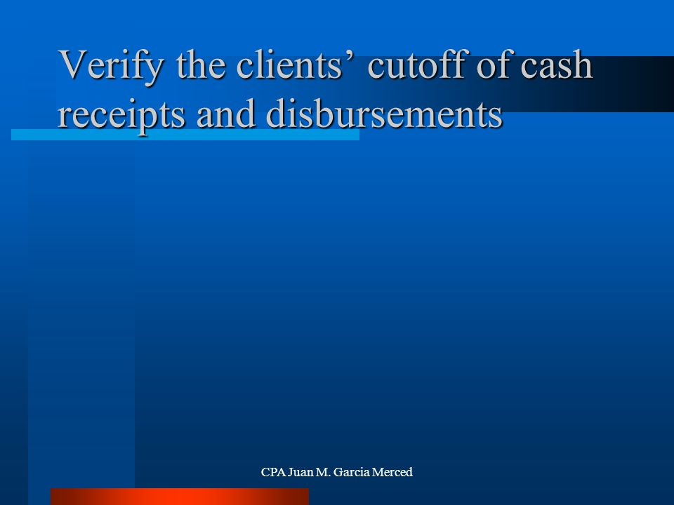 CPA Juan M. Garcia Merced Verify the clients' cutoff of cash receipts and disbursements