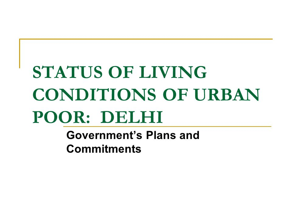 STATUS OF LIVING CONDITIONS OF URBAN POOR: DELHI Government's Plans and Commitments