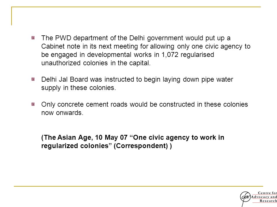The PWD department of the Delhi government would put up a Cabinet note in its next meeting for allowing only one civic agency to be engaged in developmental works in 1,072 regularised unauthorized colonies in the capital.