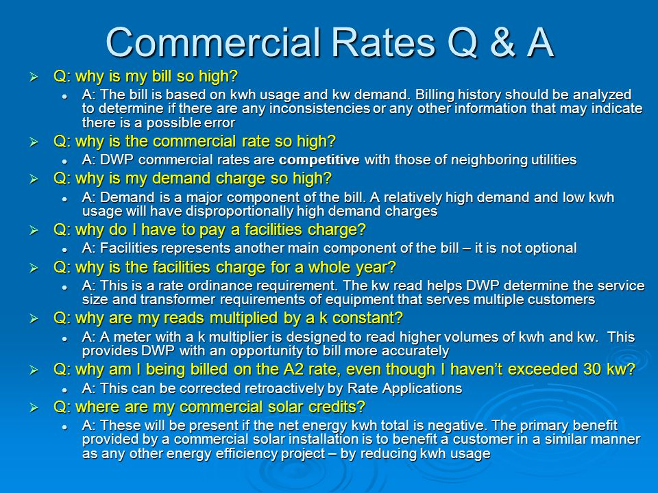 Commercial Rates Q & A  Q: why is my bill so high? A: The bill is based on kwh usage and kw demand. Billing history should be analyzed to determine i