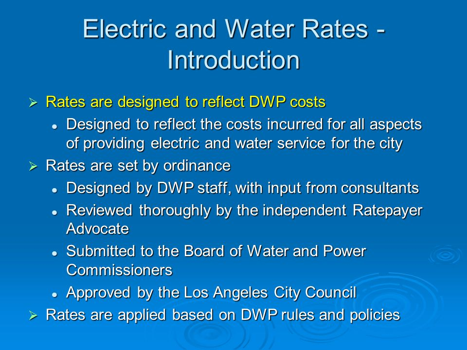 Electric and Water Rates - Introduction  Rates are designed to reflect DWP costs Designed to reflect the costs incurred for all aspects of providing