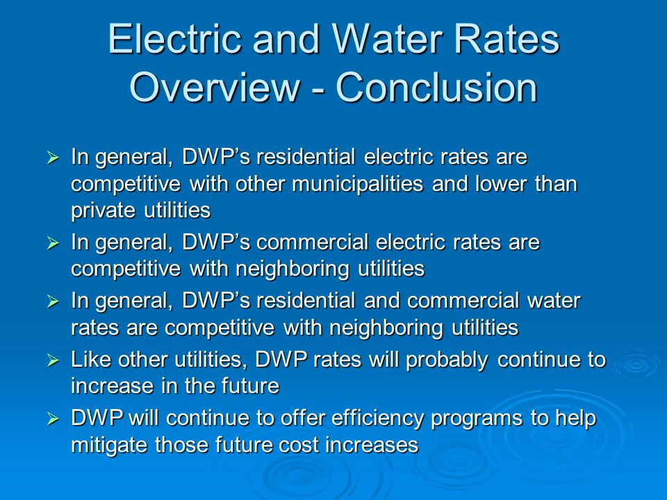 Electric and Water Rates Overview - Conclusion  In general, DWP's residential electric rates are competitive with other municipalities and lower than