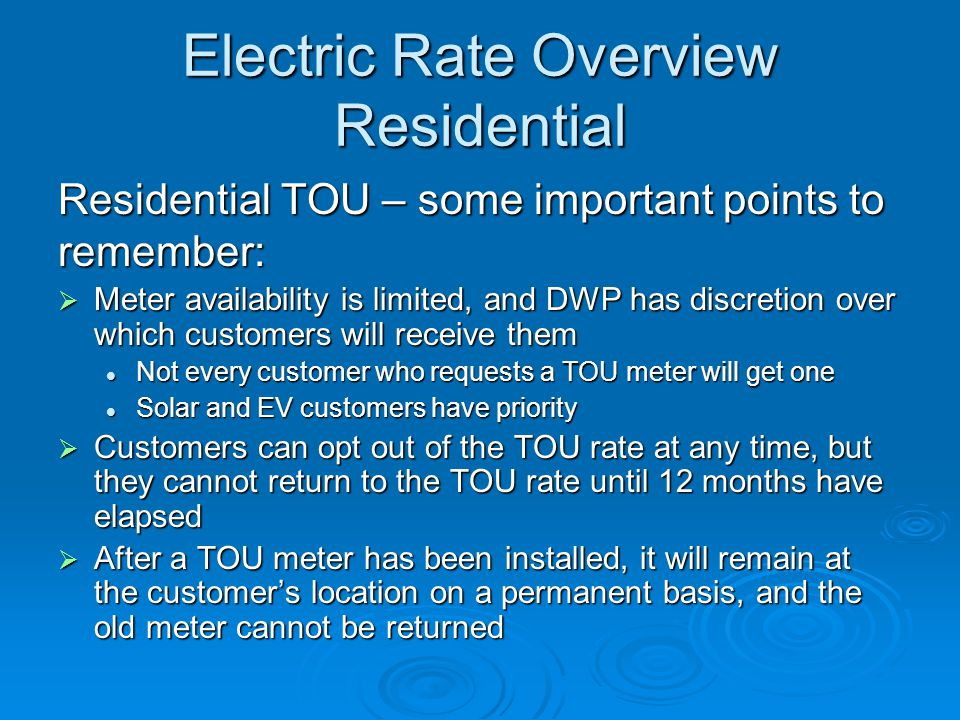 Electric Rate Overview Residential Residential TOU – some important points to remember:  Meter availability is limited, and DWP has discretion over w