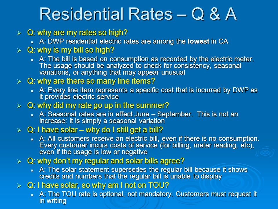 Residential Rates – Q & A  Q: why are my rates so high? A: DWP residential electric rates are among the lowest in CA A: DWP residential electric rate