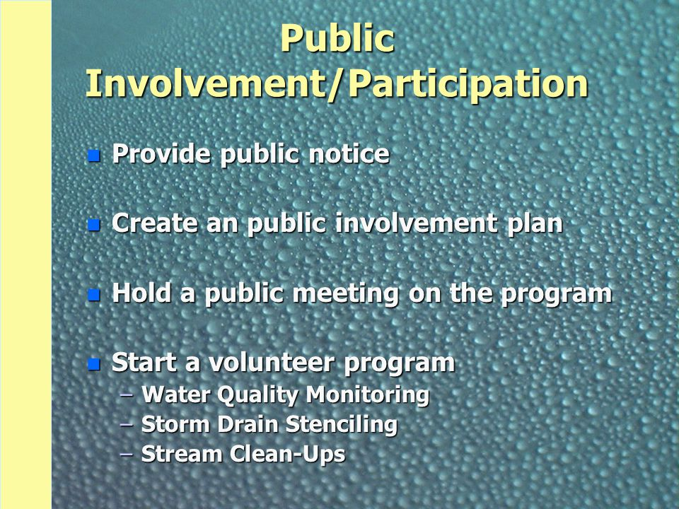 Public Involvement/Participation n Provide public notice n Create an public involvement plan n Hold a public meeting on the program n Start a volunteer program –Water Quality Monitoring –Storm Drain Stenciling –Stream Clean-Ups