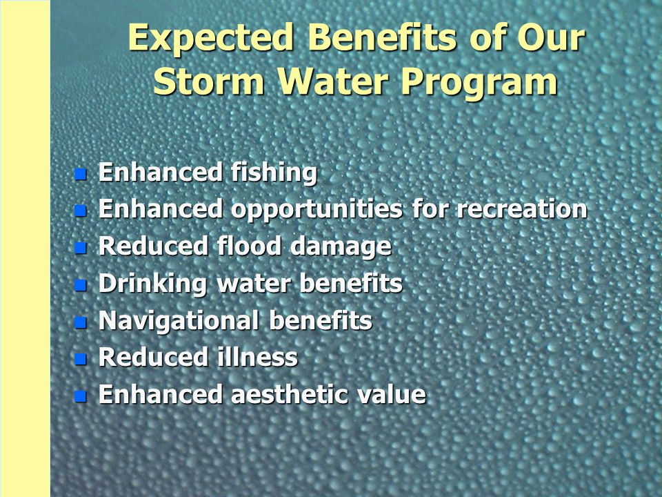 Expected Benefits of Our Storm Water Program n Enhanced fishing n Enhanced opportunities for recreation n Reduced flood damage n Drinking water benefits n Navigational benefits n Reduced illness n Enhanced aesthetic value