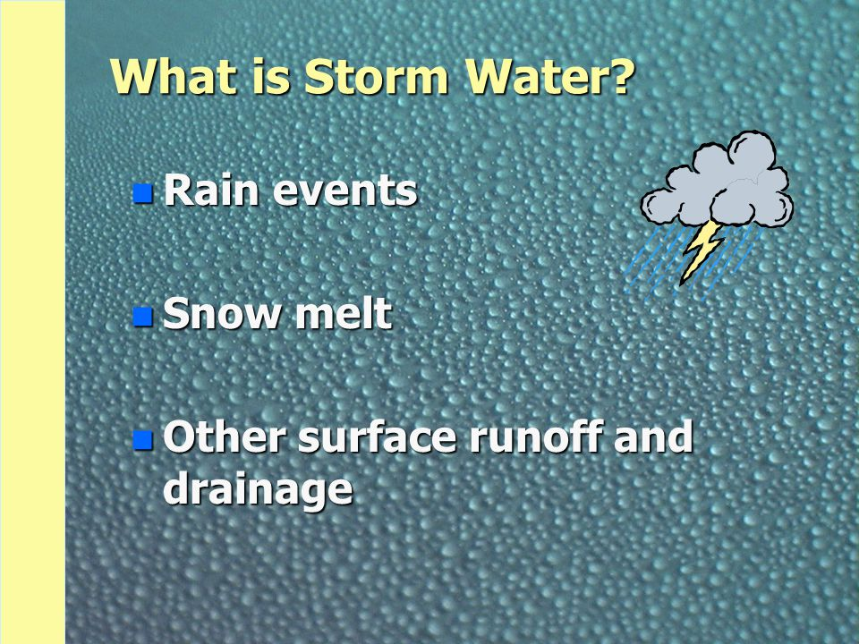 What is Storm Water n Rain events n Snow melt n Other surface runoff and drainage