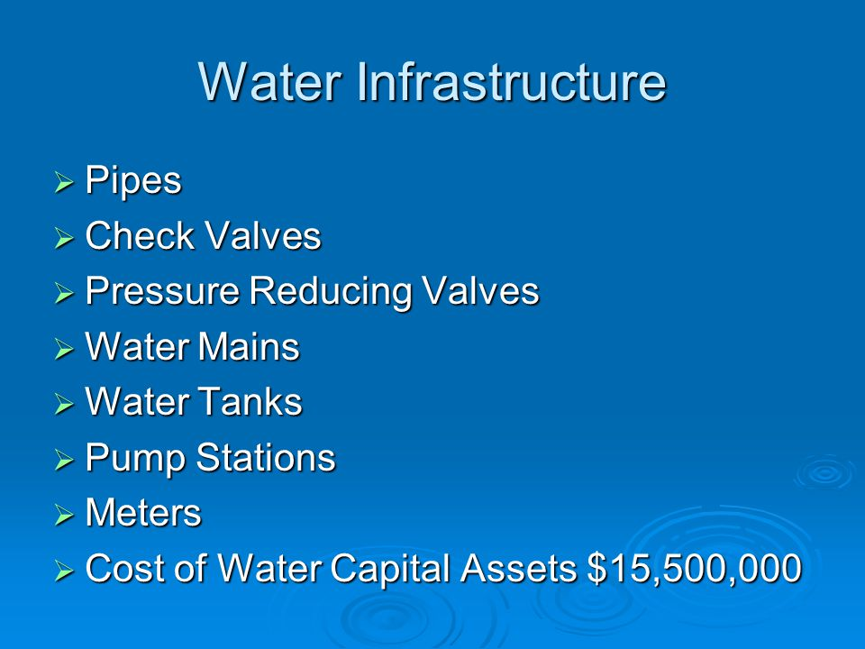 Water Infrastructure  Pipes  Check Valves  Pressure Reducing Valves  Water Mains  Water Tanks  Pump Stations  Meters  Cost of Water Capital Assets $15,500,000