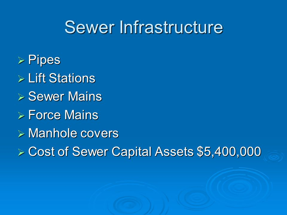 Sewer Infrastructure  Pipes  Lift Stations  Sewer Mains  Force Mains  Manhole covers  Cost of Sewer Capital Assets $5,400,000