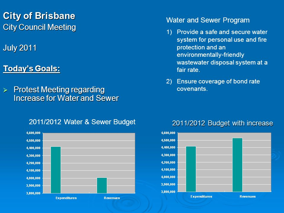 2011/2012 Budget with increase City of Brisbane City Council Meeting July 2011 Today's Goals:  Protest Meeting regarding Increase for Water and Sewer Water and Sewer Program 1)Provide a safe and secure water system for personal use and fire protection and an environmentally-friendly wastewater disposal system at a fair rate.