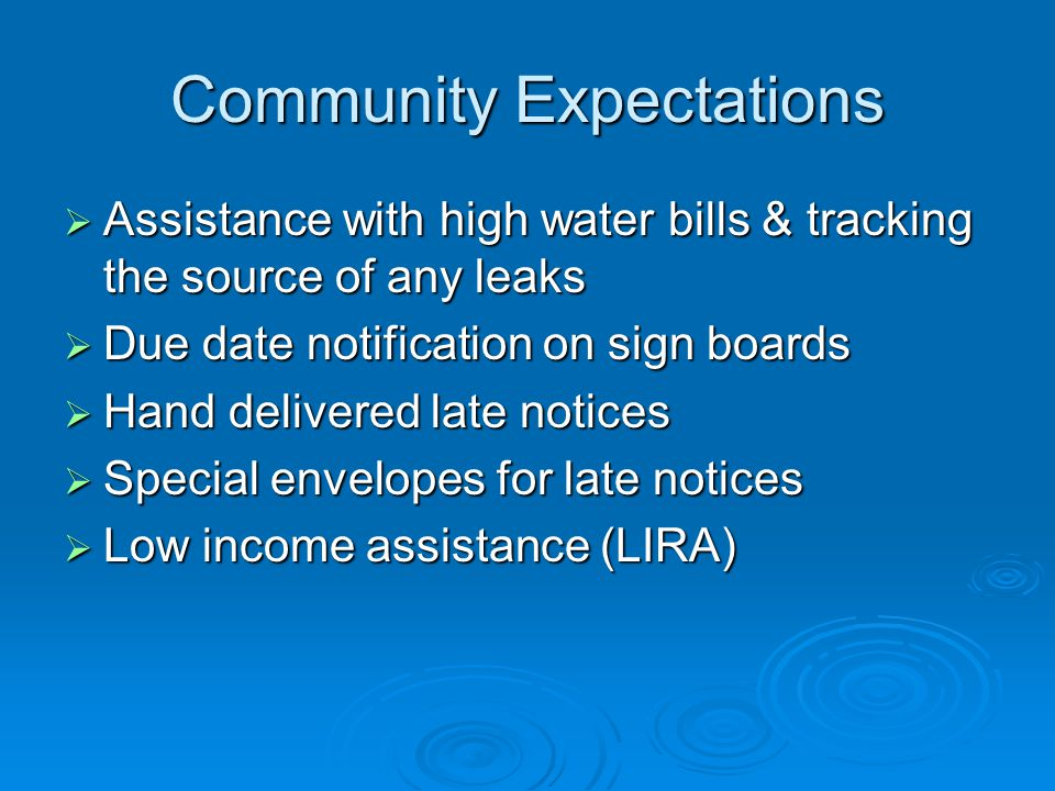 Community Expectations  Assistance with high water bills & tracking the source of any leaks  Due date notification on sign boards  Hand delivered late notices  Special envelopes for late notices  Low income assistance (LIRA)