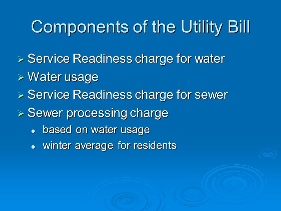 Components of the Utility Bill  Service Readiness charge for water  Water usage  Service Readiness charge for sewer  Sewer processing charge based on water usage based on water usage winter average for residents winter average for residents
