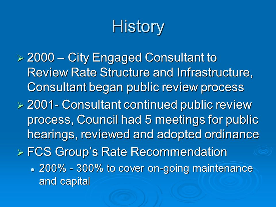 History (cont.)  2002 – Council reviews the rate ordinance, holds meetings concerning criteria for master plans and awards contracts  2003 – Council reviews water and Sewer Master plans as well as set date for workshop in 2004  2004 – Council reviewed master plans.
