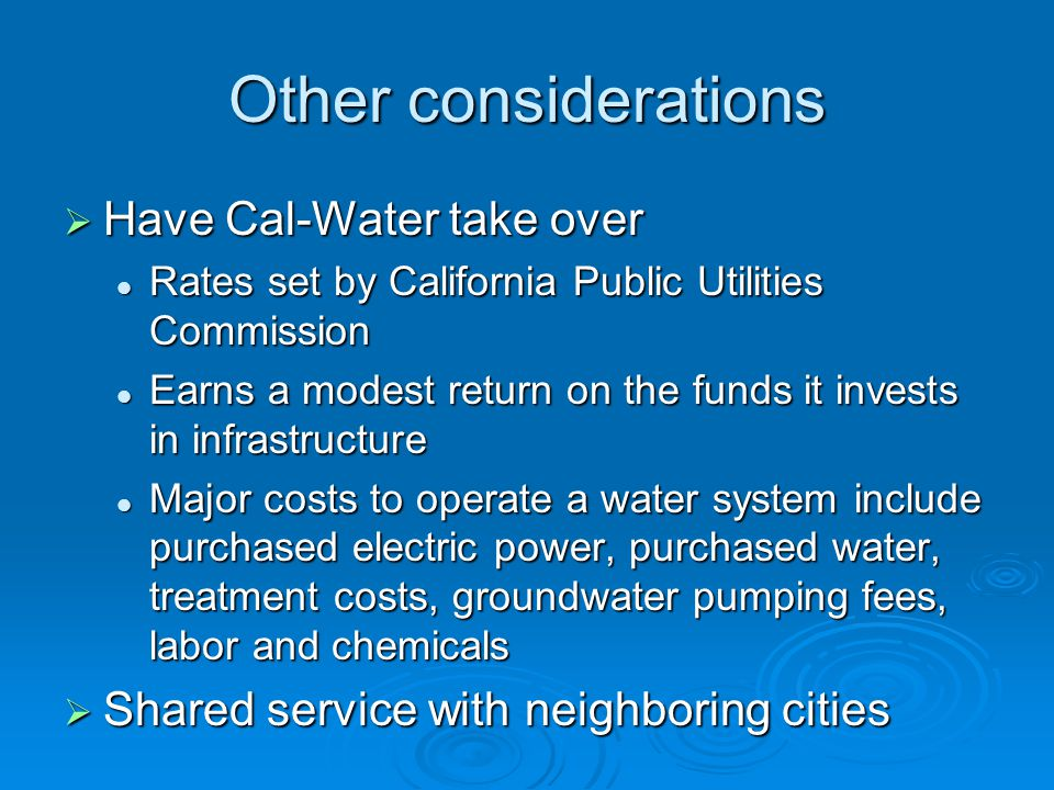 Other considerations  Have Cal-Water take over Rates set by California Public Utilities Commission Rates set by California Public Utilities Commission Earns a modest return on the funds it invests in infrastructure Earns a modest return on the funds it invests in infrastructure Major costs to operate a water system include purchased electric power, purchased water, treatment costs, groundwater pumping fees, labor and chemicals Major costs to operate a water system include purchased electric power, purchased water, treatment costs, groundwater pumping fees, labor and chemicals  Shared service with neighboring cities