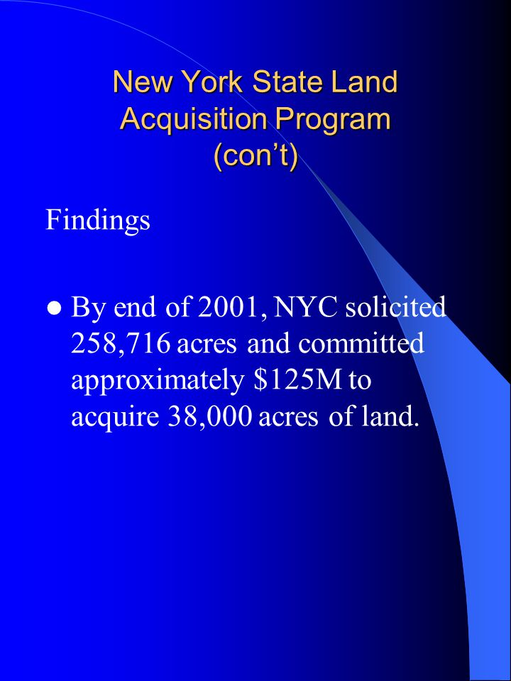 New York State Land Acquisition Program (con't) Findings By end of 2001, NYC solicited 258,716 acres and committed approximately $125M to acquire 38,0