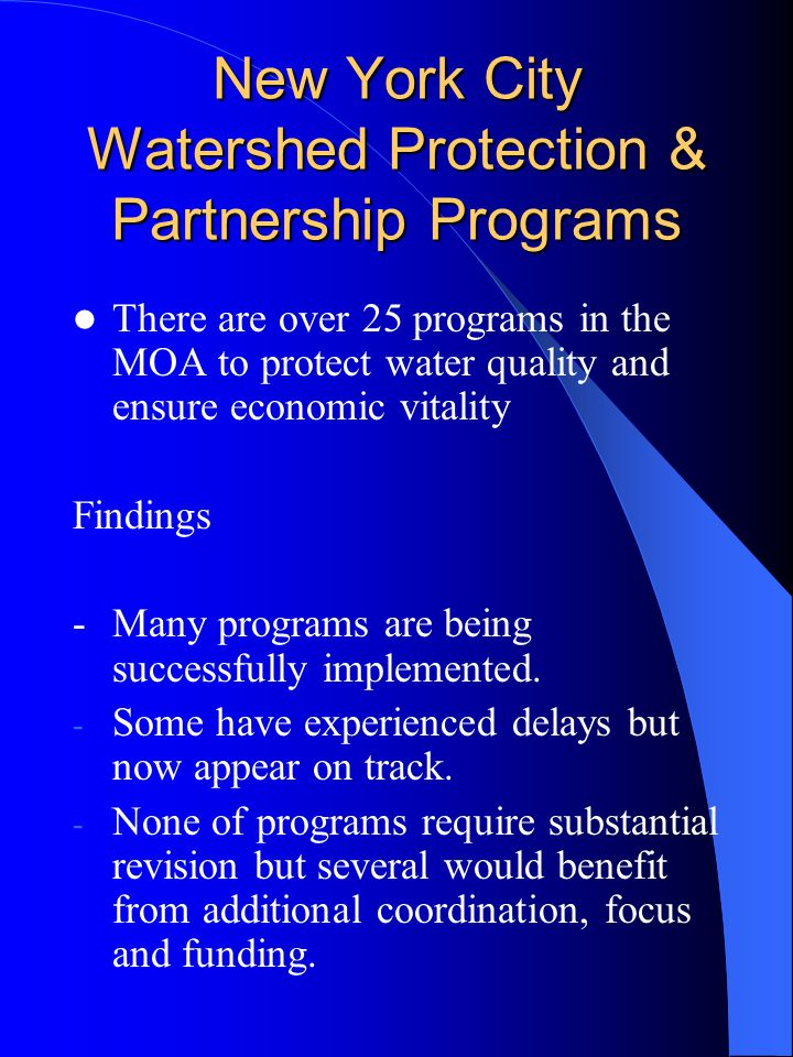 New York City Watershed Protection & Partnership Programs There are over 25 programs in the MOA to protect water quality and ensure economic vitality Findings -Many programs are being successfully implemented.