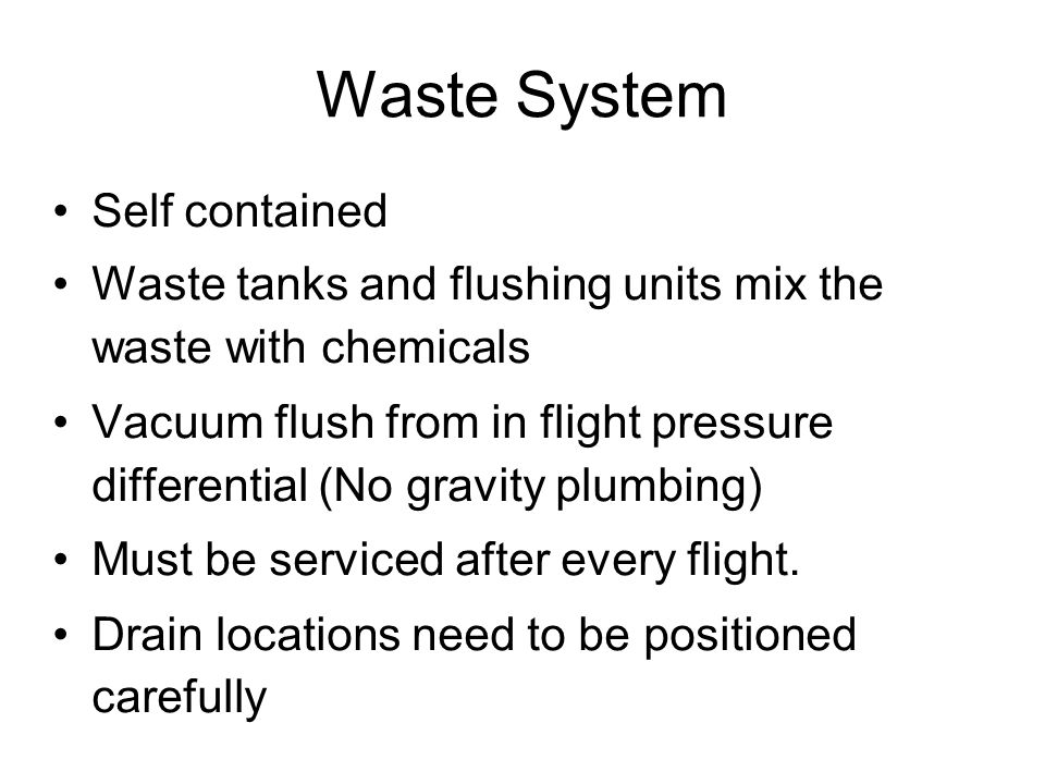 Waste System Self contained Waste tanks and flushing units mix the waste with chemicals Vacuum flush from in flight pressure differential (No gravity