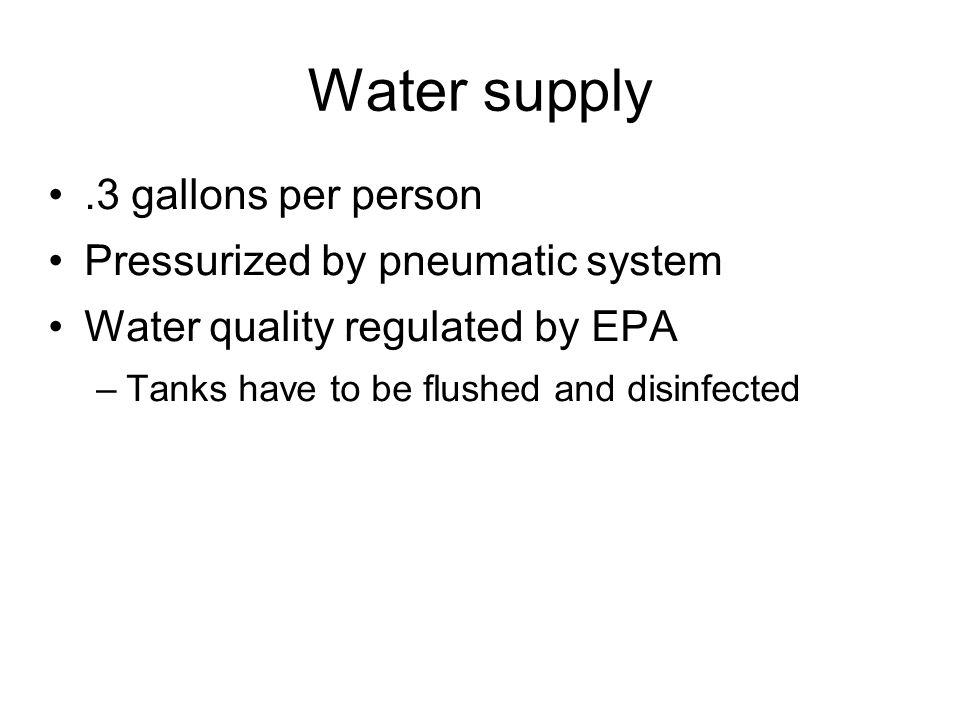 Water supply.3 gallons per person Pressurized by pneumatic system Water quality regulated by EPA –Tanks have to be flushed and disinfected